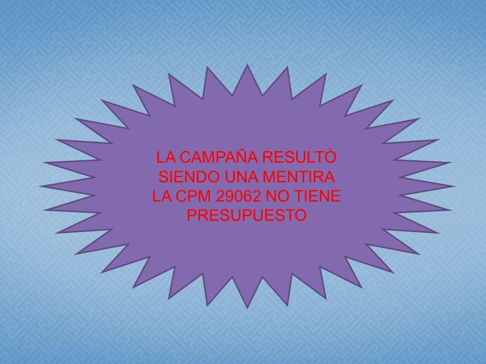 LA CAMPAÑA RESULTÒ SIENDO UNA MENTIRA LA CPM 29062 NO TIENE PRESUPUESTO