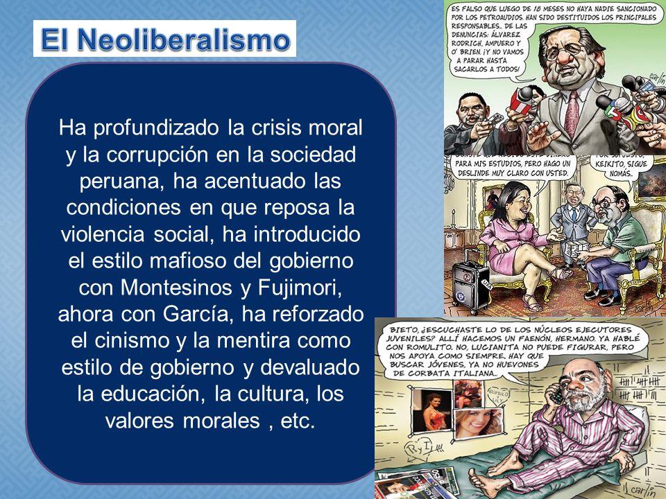 Ha profundizado la crisis moral y la corrupción en la sociedad peruana, ha acentuado las condiciones en que reposa la violencia social, ha introducido