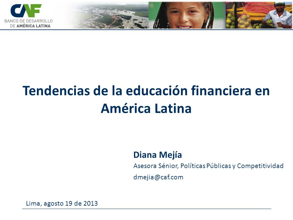 Asesora Sénior, Políticas Públicas y Competitividad dmejia@caf.com Tendencias de la educación financiera en América Latina Diana Mejía Lima, agosto 19 de 2013