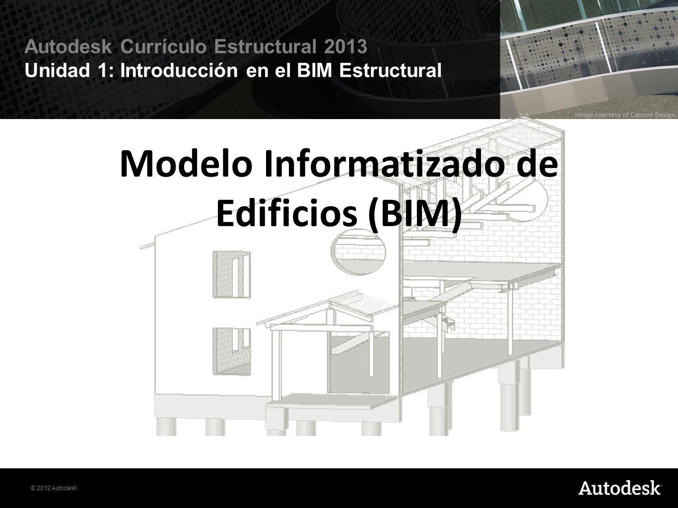 © 2012 Autodesk Autodesk Currículo Estructural 2013 Unidad 1: Introducción en el BIM Estructural Modelo Informatizado de Edificios (BIM)