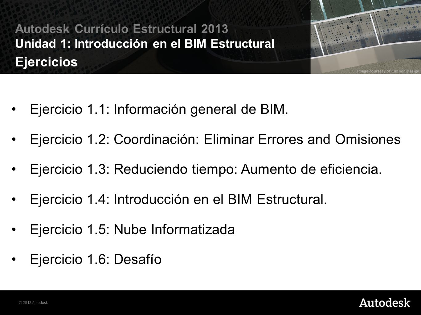© 2012 Autodesk Autodesk Currículo Estructural 2013 Unidad 1: Introducción en el BIM Estructural Ejercicios Ejercicio 1.1: Información general de BIM.