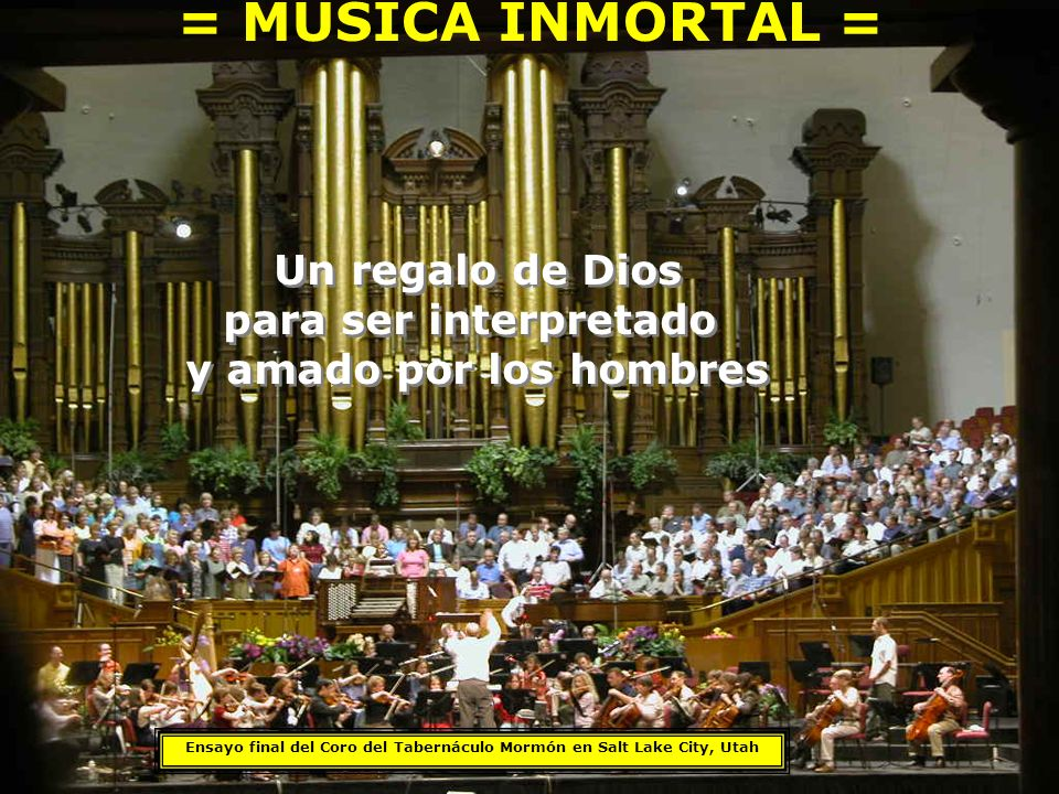 = MUSICA INMORTAL = Ensayo final del Coro del Tabernáculo Mormón en Salt Lake City, Utah Un regalo de Dios para ser interpretado y amado por los hombres Un regalo de Dios para ser interpretado y amado por los hombres