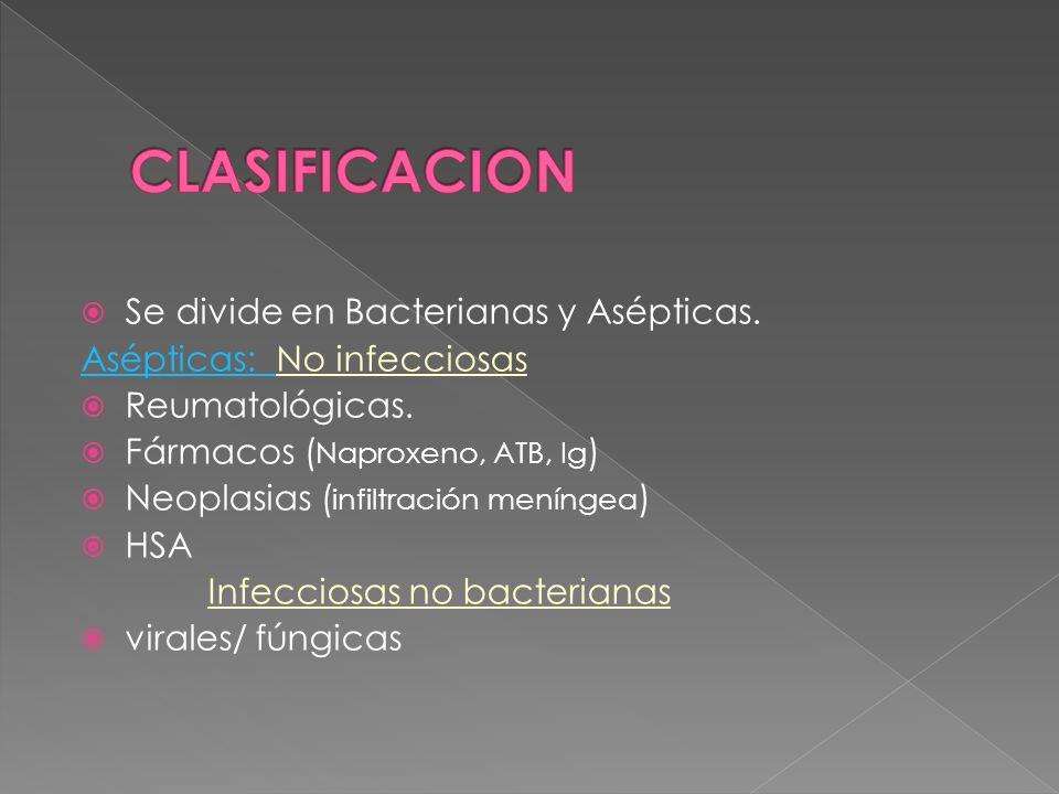 Se divide en Bacterianas y Asépticas. Asépticas: No infecciosas Reumatológicas. Fármacos ( Naproxeno, ATB, Ig ) Neoplasias ( infiltración meníngea ) H