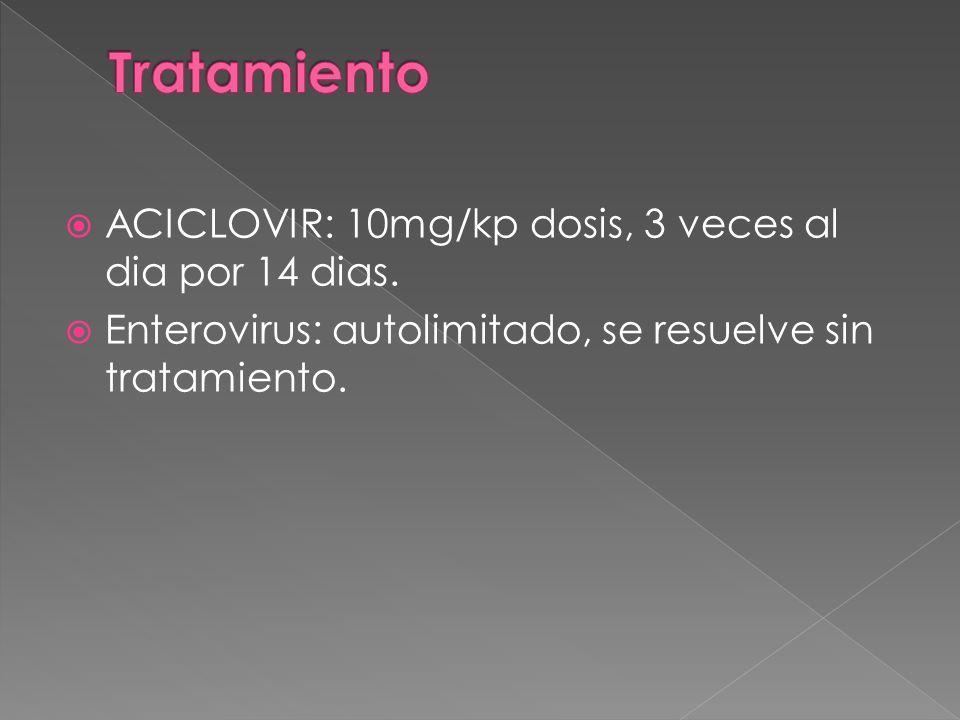 ACICLOVIR: 10mg/kp dosis, 3 veces al dia por 14 dias. Enterovirus: autolimitado, se resuelve sin tratamiento.
