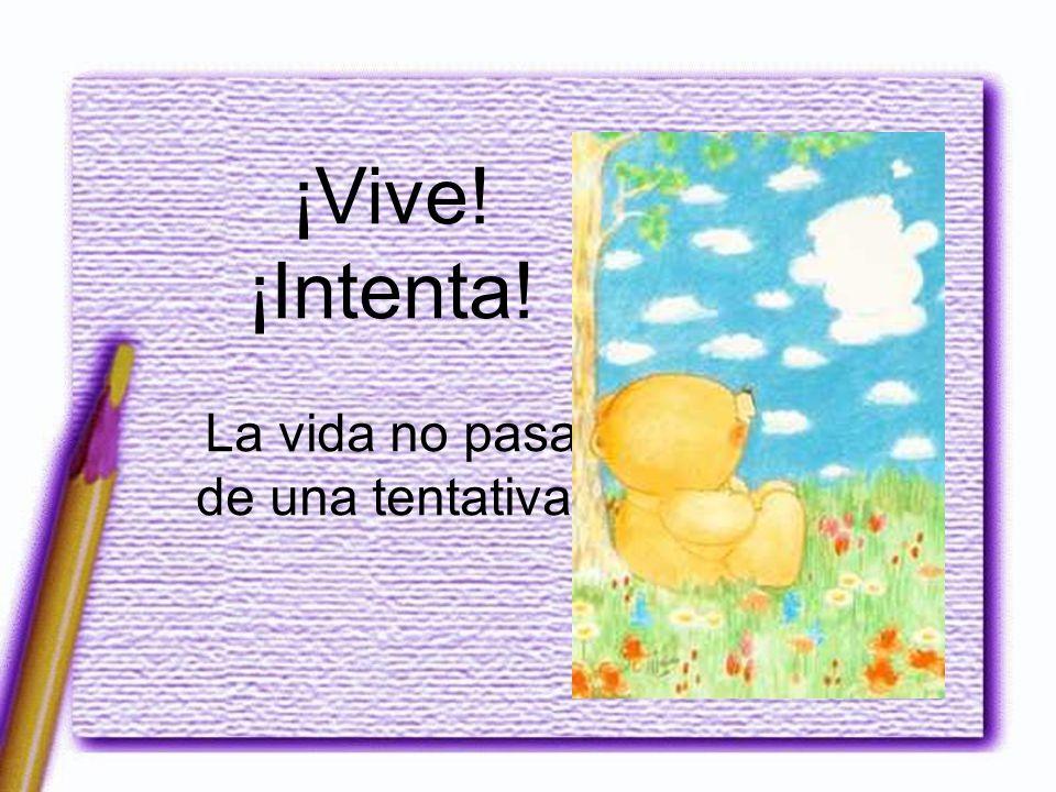¡Vive! ¡Intenta! La vida no pasa de una tentativa.