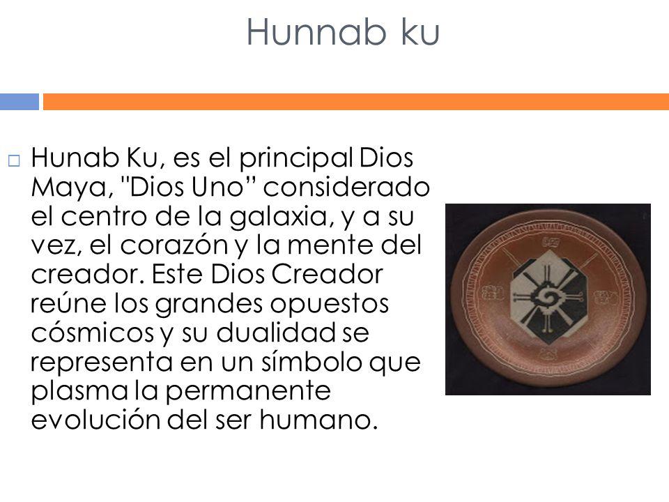 Hunnab ku Hunab Ku, es el principal Dios Maya, Dios Uno considerado el centro de la galaxia, y a su vez, el corazón y la mente del creador.