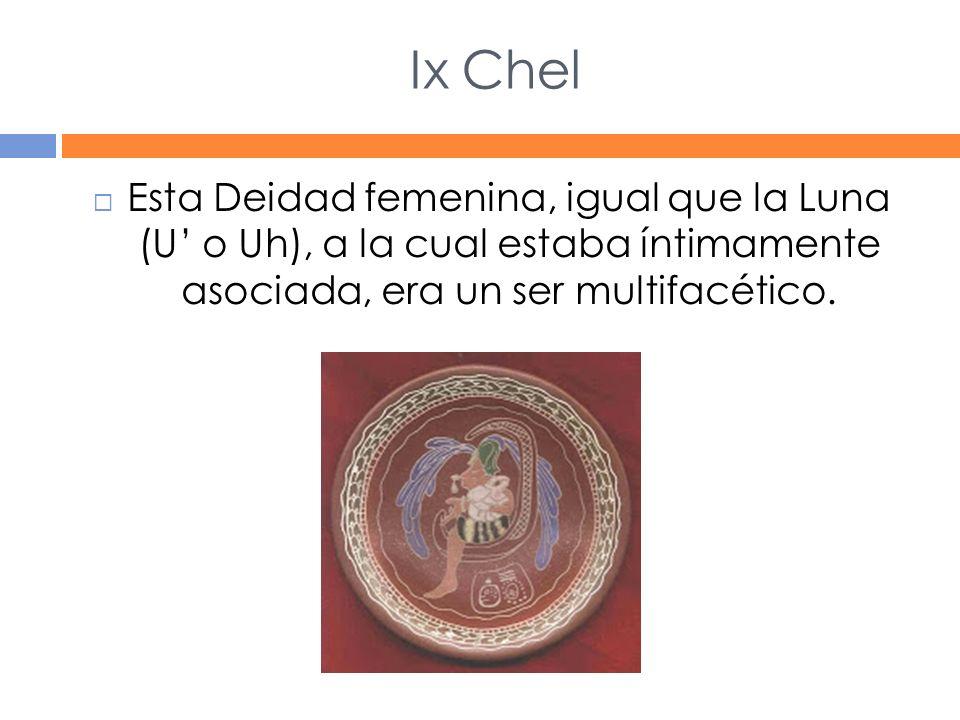 Ix Chel Esta Deidad femenina, igual que la Luna (U o Uh), a la cual estaba íntimamente asociada, era un ser multifacético.