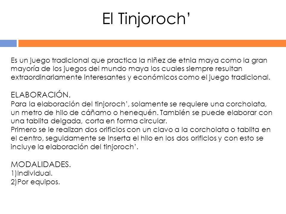 El Tinjoroch Es un juego tradicional que practica la niñez de etnia maya como la gran mayoría de los juegos del mundo maya los cuales siempre resultan extraordinariamente interesantes y económicos como el juego tradicional.