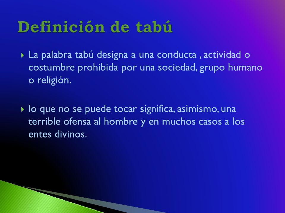 La palabra tabú designa a una conducta, actividad o costumbre prohibida por una sociedad, grupo humano o religión.