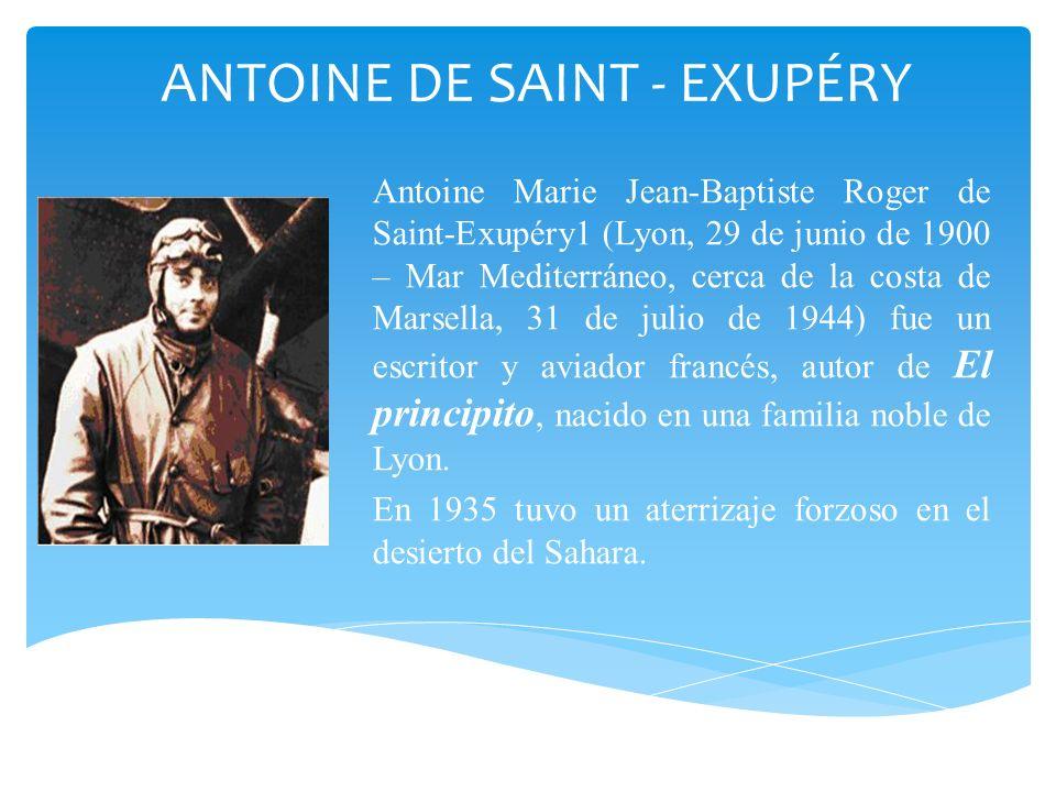 ANTOINE DE SAINT - EXUPÉRY Antoine Marie Jean-Baptiste Roger de Saint-Exupéry1 (Lyon, 29 de junio de 1900 – Mar Mediterráneo, cerca de la costa de Mar
