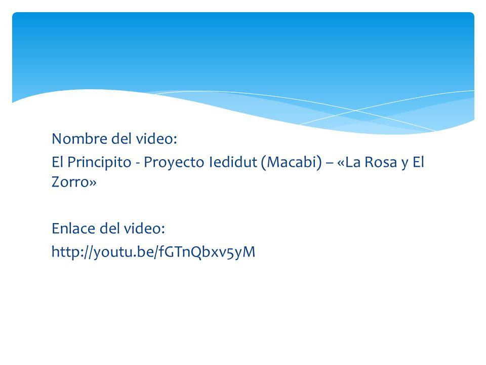 Nombre del video: El Principito - Proyecto Iedidut (Macabi) – «La Rosa y El Zorro» Enlace del video: http://youtu.be/fGTnQbxv5yM