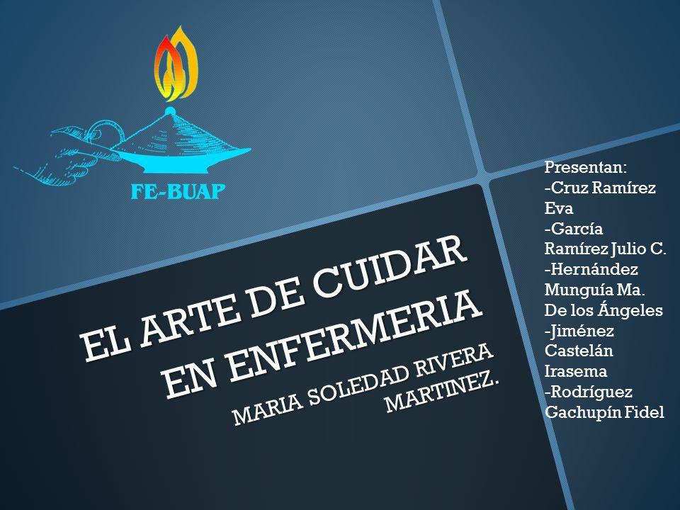 EL ARTE DE CUIDAR EN ENFERMERIA MARIA SOLEDAD RIVERA MARTINEZ. Presentan: -Cruz Ramírez Eva -García Ramírez Julio C. -Hernández Munguía Ma. De los Áng