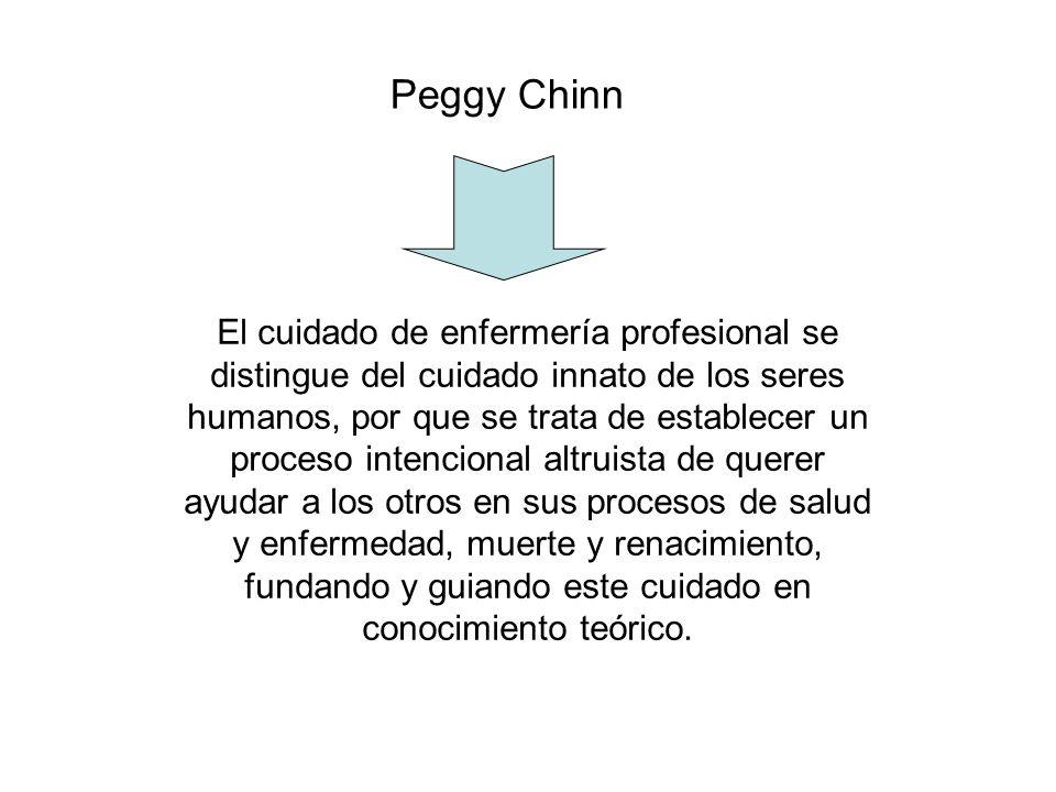 Peggy Chinn El cuidado de enfermería profesional se distingue del cuidado innato de los seres humanos, por que se trata de establecer un proceso inten