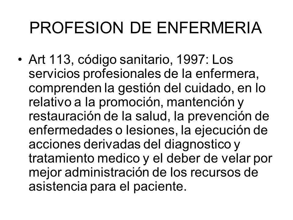 PROFESION DE ENFERMERIA Art 113, código sanitario, 1997: Los servicios profesionales de la enfermera, comprenden la gestión del cuidado, en lo relativ
