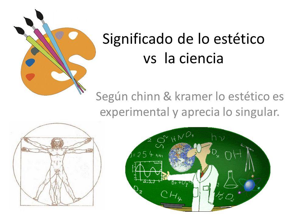 Significado de lo estético vs la ciencia Según chinn & kramer lo estético es experimental y aprecia lo singular.