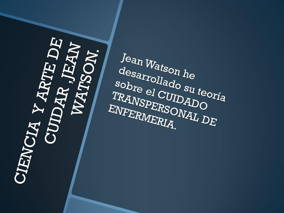 CIENCIA Y ARTE DE CUIDAR,JEAN WATSON. Jean Watson he desarrollado su teoría sobre el CUIDADO TRANSPERSONAL DE ENFERMERIA.