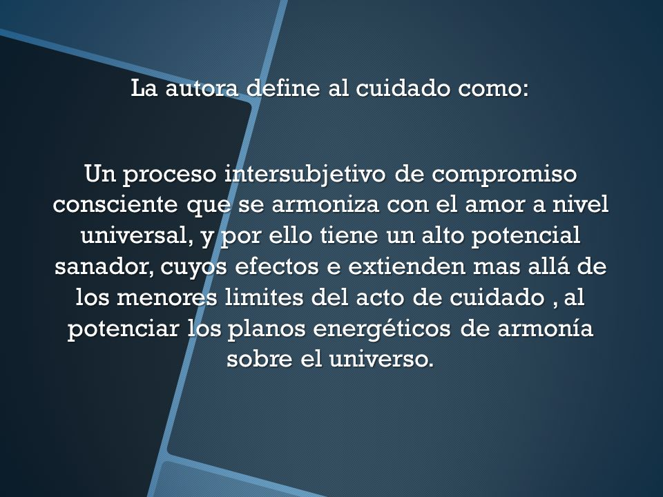 La autora define al cuidado como: Un proceso intersubjetivo de compromiso consciente que se armoniza con el amor a nivel universal, y por ello tiene u