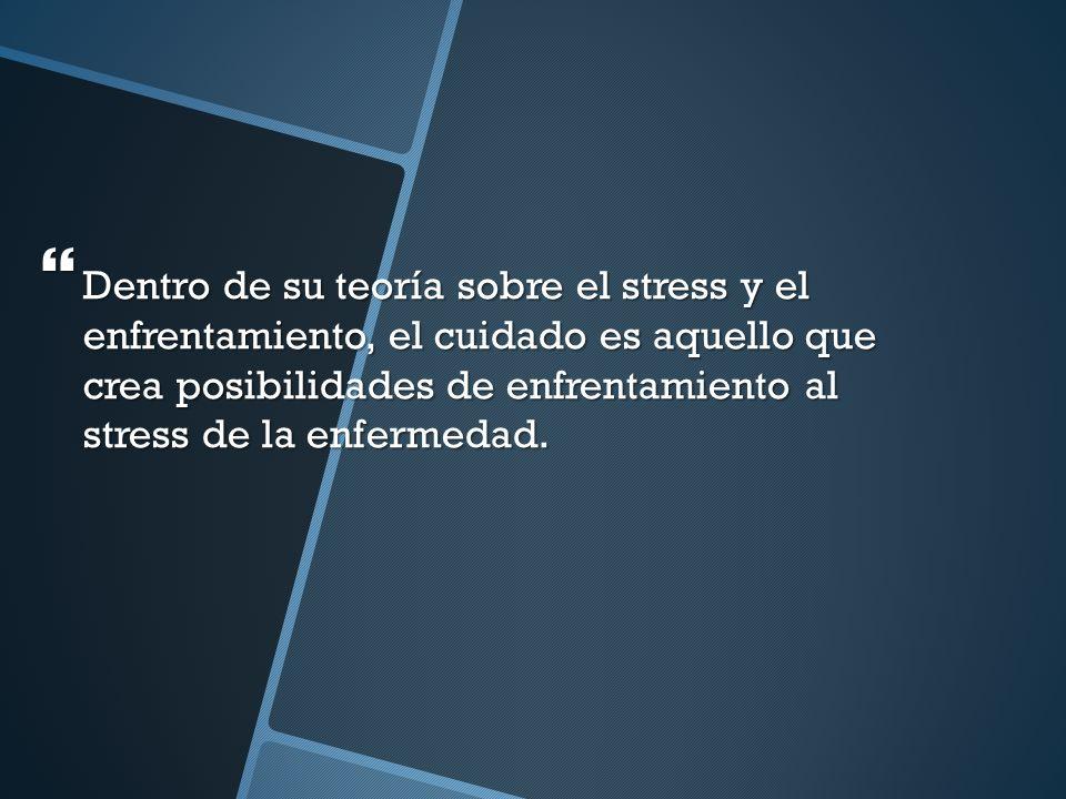 Dentro de su teoría sobre el stress y el enfrentamiento, el cuidado es aquello que crea posibilidades de enfrentamiento al stress de la enfermedad. De
