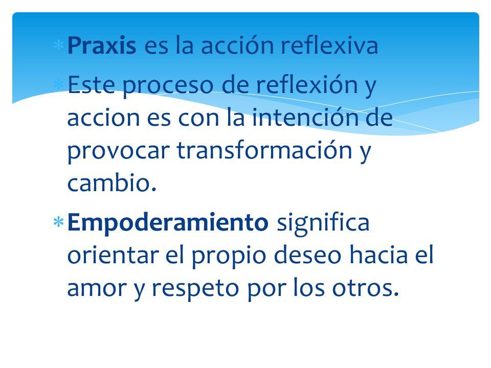 Praxis es la acción reflexiva Este proceso de reflexión y accion es con la intención de provocar transformación y cambio. Empoderamiento significa ori