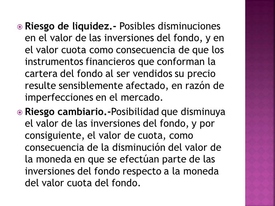 Riesgo de liquidez.- Posibles disminuciones en el valor de las inversiones del fondo, y en el valor cuota como consecuencia de que los instrumentos fi