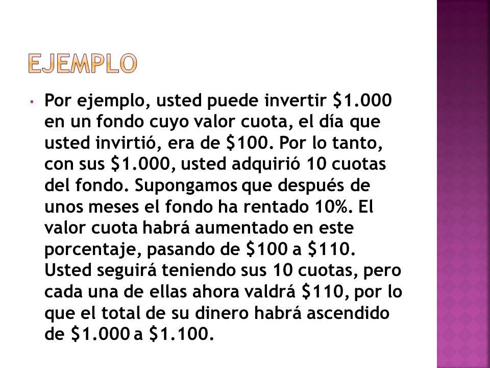 Por ejemplo, usted puede invertir $1.000 en un fondo cuyo valor cuota, el día que usted invirtió, era de $100. Por lo tanto, con sus $1.000, usted adq