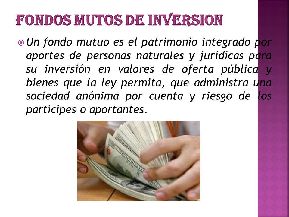 Un fondo mutuo es el patrimonio integrado por aportes de personas naturales y jurídicas para su inversión en valores de oferta pública y bienes que la