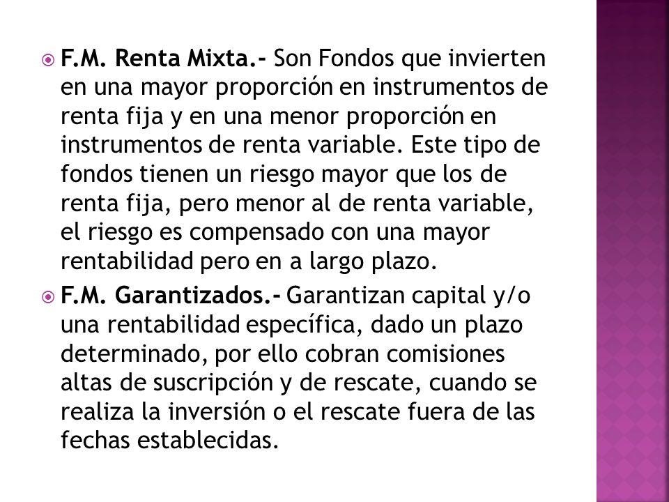 F.M. Renta Mixta.- Son Fondos que invierten en una mayor proporción en instrumentos de renta fija y en una menor proporción en instrumentos de renta v