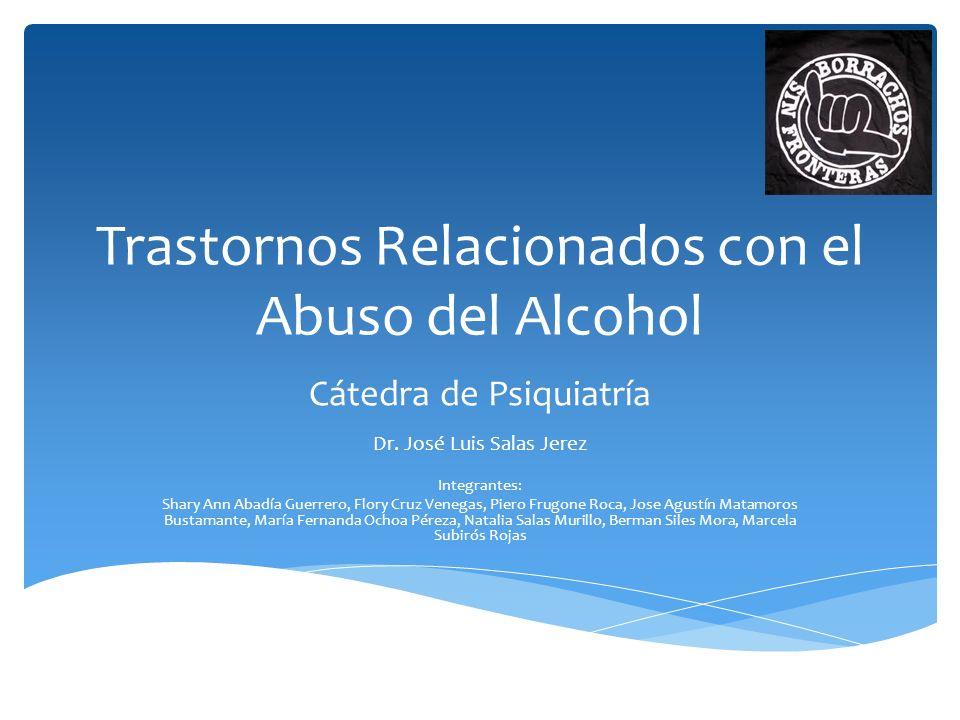 Trastornos Relacionados con el Abuso del Alcohol Cátedra de Psiquiatría Dr. José Luis Salas Jerez Integrantes: Shary Ann Abadía Guerrero, Flory Cruz V