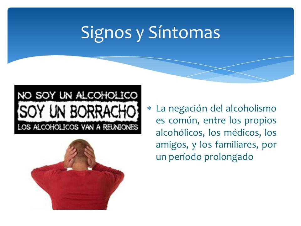 La negación del alcoholismo es común, entre los propios alcohólicos, los médicos, los amigos, y los familiares, por un período prolongado Signos y