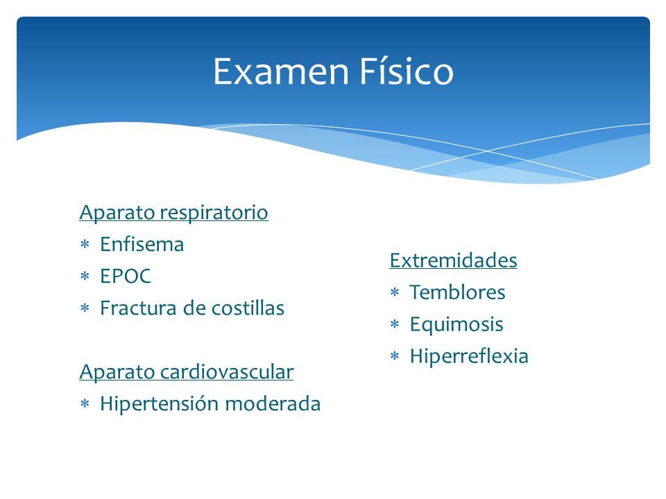 Examen Físico Aparato respiratorio Enfisema EPOC Fractura de costillas Aparato cardiovascular Hipertensión moderada Extremidades Temblores Equimosis H