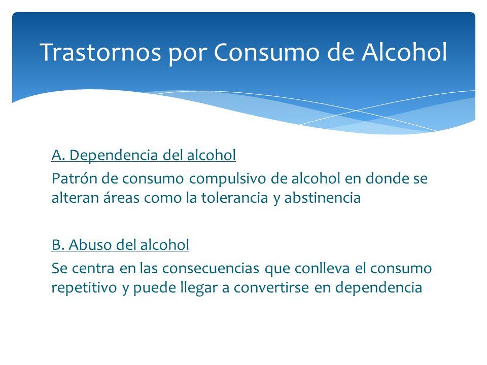 A. Dependencia del alcohol Patrón de consumo compulsivo de alcohol en donde se alteran áreas como la tolerancia y abstinencia B. Abuso del alcohol Se