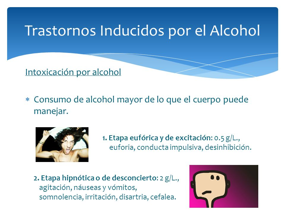 Intoxicación por alcohol Consumo de alcohol mayor de lo que el cuerpo puede manejar. Trastornos Inducidos por el Alcohol 1. Etapa eufórica y de excita