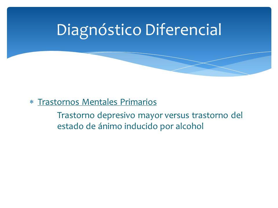 Trastornos Mentales Primarios Trastorno depresivo mayor versus trastorno del estado de ánimo inducido por alcohol Diagnóstico Diferencial