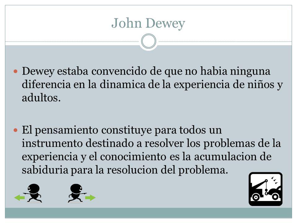 John Dewey La teoria del conocimiento destacaba la necesidad de comprobar el pensamiento por medio de la accion si se quiere que este se convierta en accion.