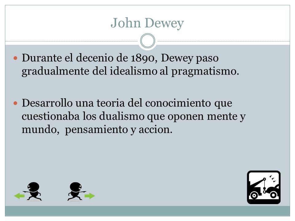 John Dewey Durante el decenio de 1890, Dewey paso gradualmente del idealismo al pragmatismo.