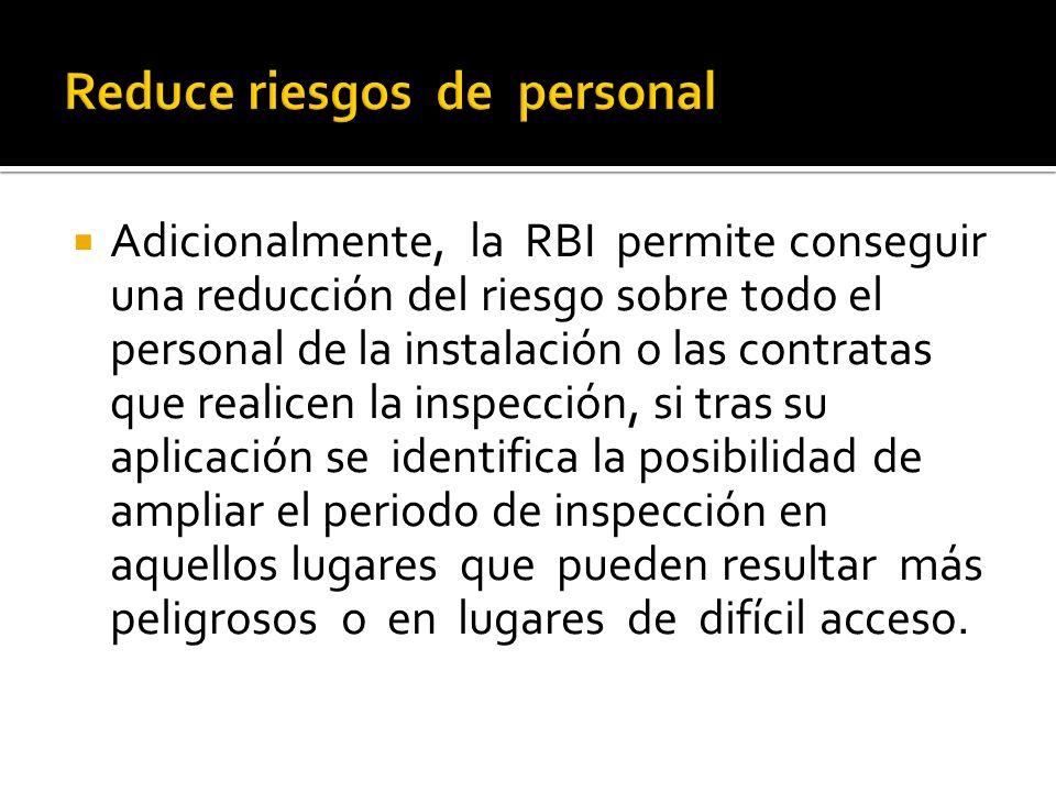 Adicionalmente, la RBI permite conseguir una reducción del riesgo sobre todo el personal de la instalación o las contratas que realicen la inspección,