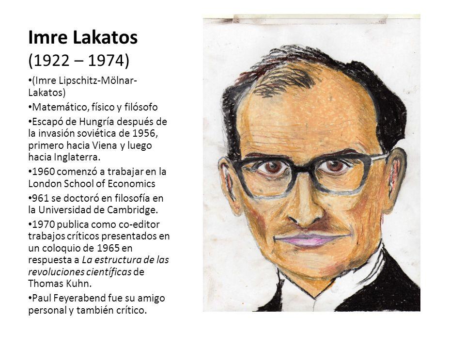 Imre Lakatos (1922 – 1974) (Imre Lipschitz-Mölnar- Lakatos) Matemático, físico y filósofo Escapó de Hungría después de la invasión soviética de 1956,