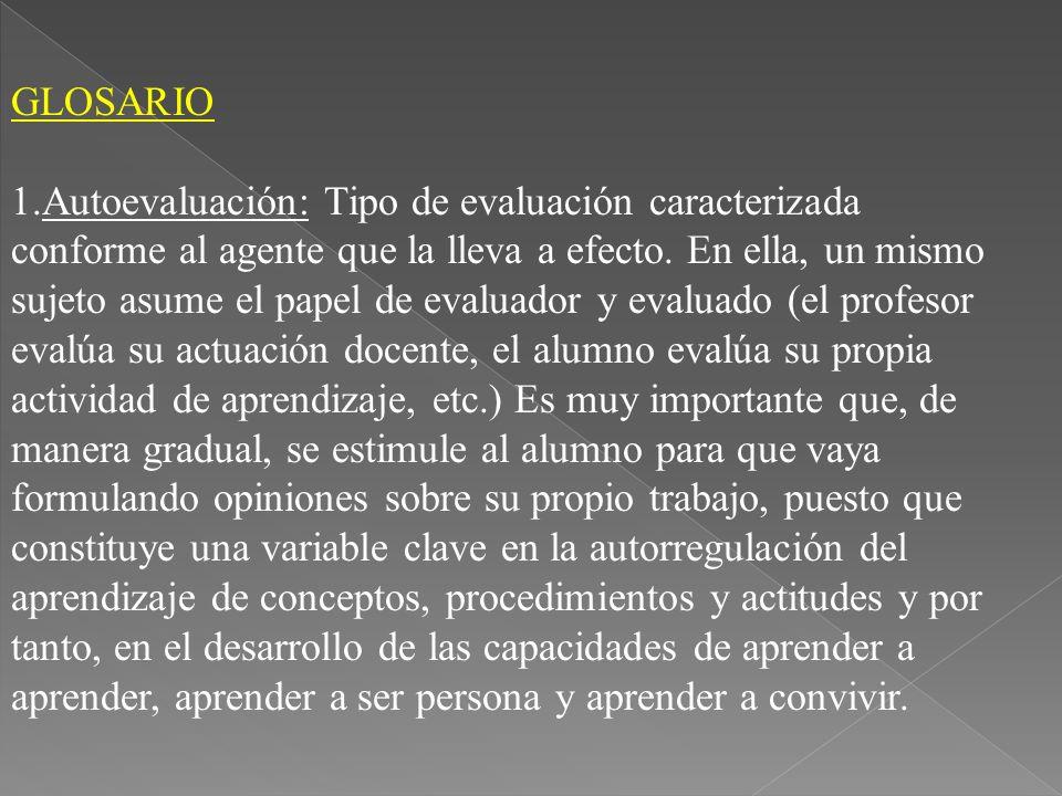 GLOSARIO 1.Autoevaluación: Tipo de evaluación caracterizada conforme al agente que la lleva a efecto. En ella, un mismo sujeto asume el papel de evalu