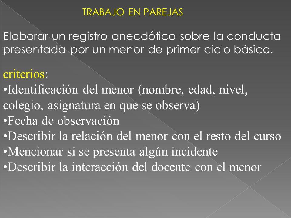 Elaborar un registro anecdótico sobre la conducta presentada por un menor de primer ciclo básico. criterios: Identificación del menor (nombre, edad, n
