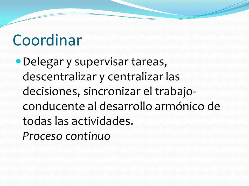 Coordinar Delegar y supervisar tareas, descentralizar y centralizar las decisiones, sincronizar el trabajo- conducente al desarrollo armónico de todas