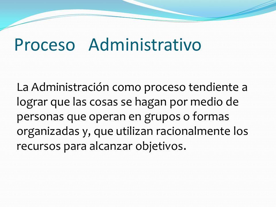 Proceso Administrativo La Administración como proceso tendiente a lograr que las cosas se hagan por medio de personas que operan en grupos o formas or