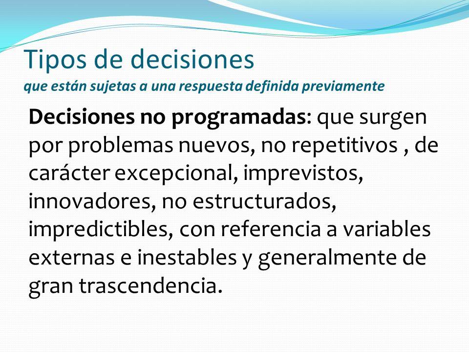 Tipos de decisiones que están sujetas a una respuesta definida previamente Decisiones no programadas: que surgen por problemas nuevos, no repetitivos,