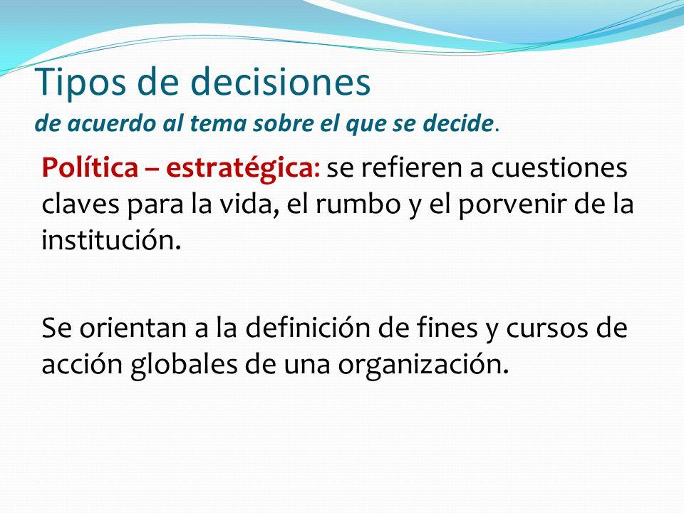 Tipos de decisiones de acuerdo al tema sobre el que se decide. Política – estratégica: se refieren a cuestiones claves para la vida, el rumbo y el por