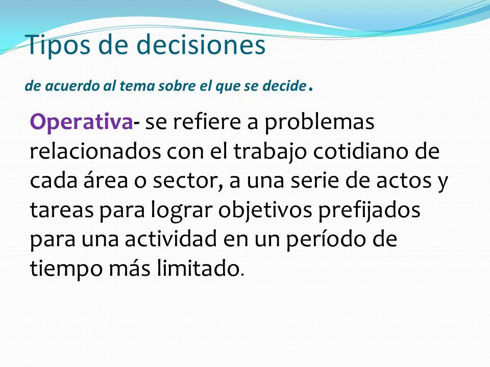 Tipos de decisiones de acuerdo al tema sobre el que se decide. Operativa- se refiere a problemas relacionados con el trabajo cotidiano de cada área o