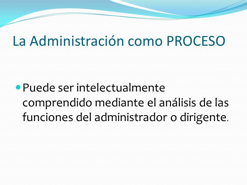 La Administración como PROCESO Puede ser intelectualmente comprendido mediante el análisis de las funciones del administrador o dirigente.