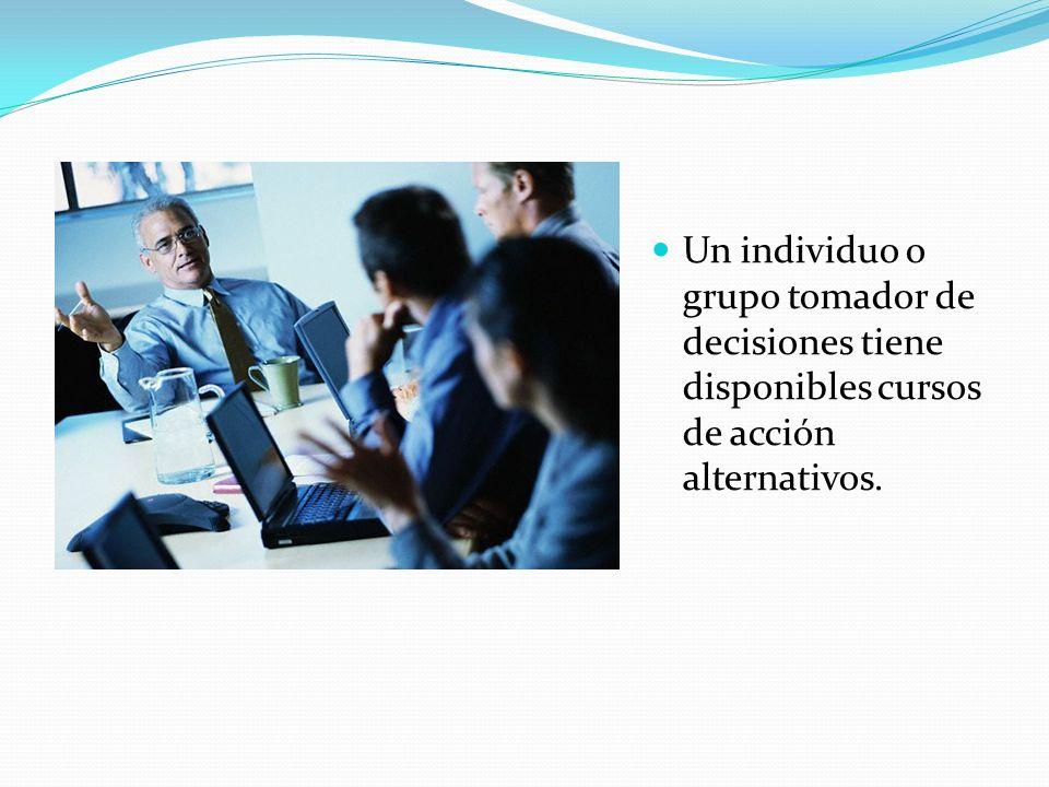 Un individuo o grupo tomador de decisiones tiene disponibles cursos de acción alternativos.