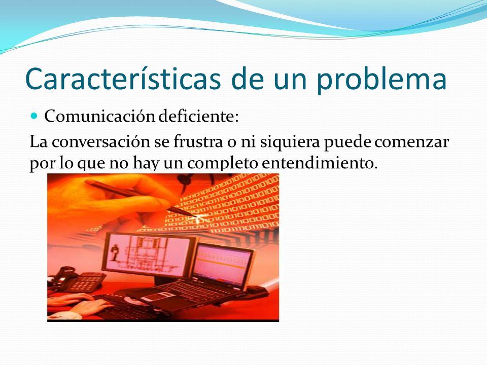 Características de un problema Comunicación deficiente: La conversación se frustra o ni siquiera puede comenzar por lo que no hay un completo entendim