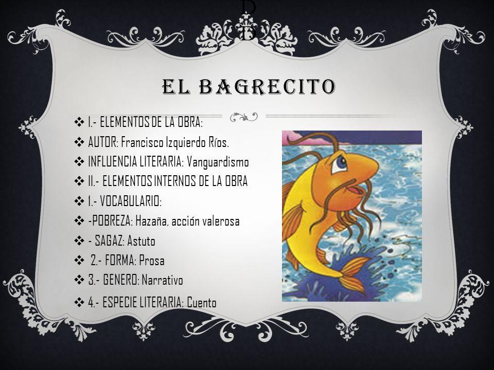 D D EL BAGRECITO I.- ELEMENTOS DE LA OBRA: AUTOR: Francisco Izquierdo Ríos. INFLUENCIA LITERARIA: Vanguardismo II.- ELEMENTOS INTERNOS DE LA OBRA 1.-