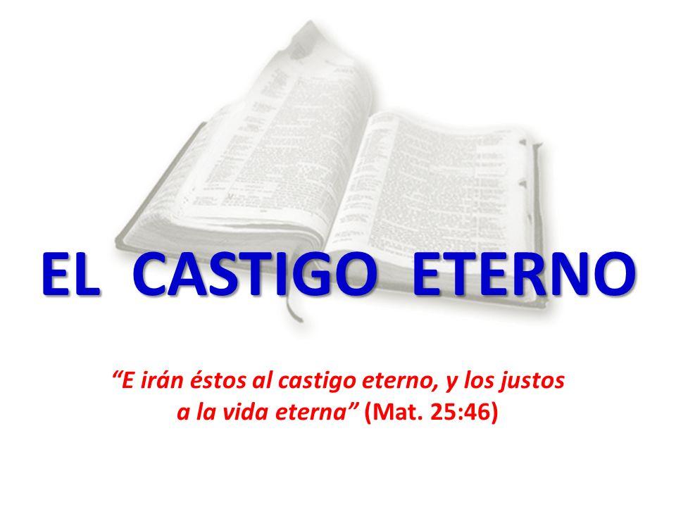 EL CASTIGO ETERNO E irán éstos al castigo eterno, y los justos a la vida eterna (Mat. 25:46)