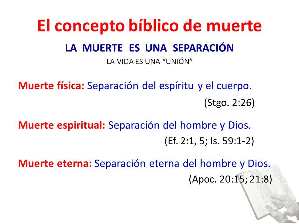 El concepto bíblico de muerte LA MUERTE ES UNA SEPARACIÓN LA VIDA ES UNA UNIÓN Muerte física: Separación del espíritu y el cuerpo.
